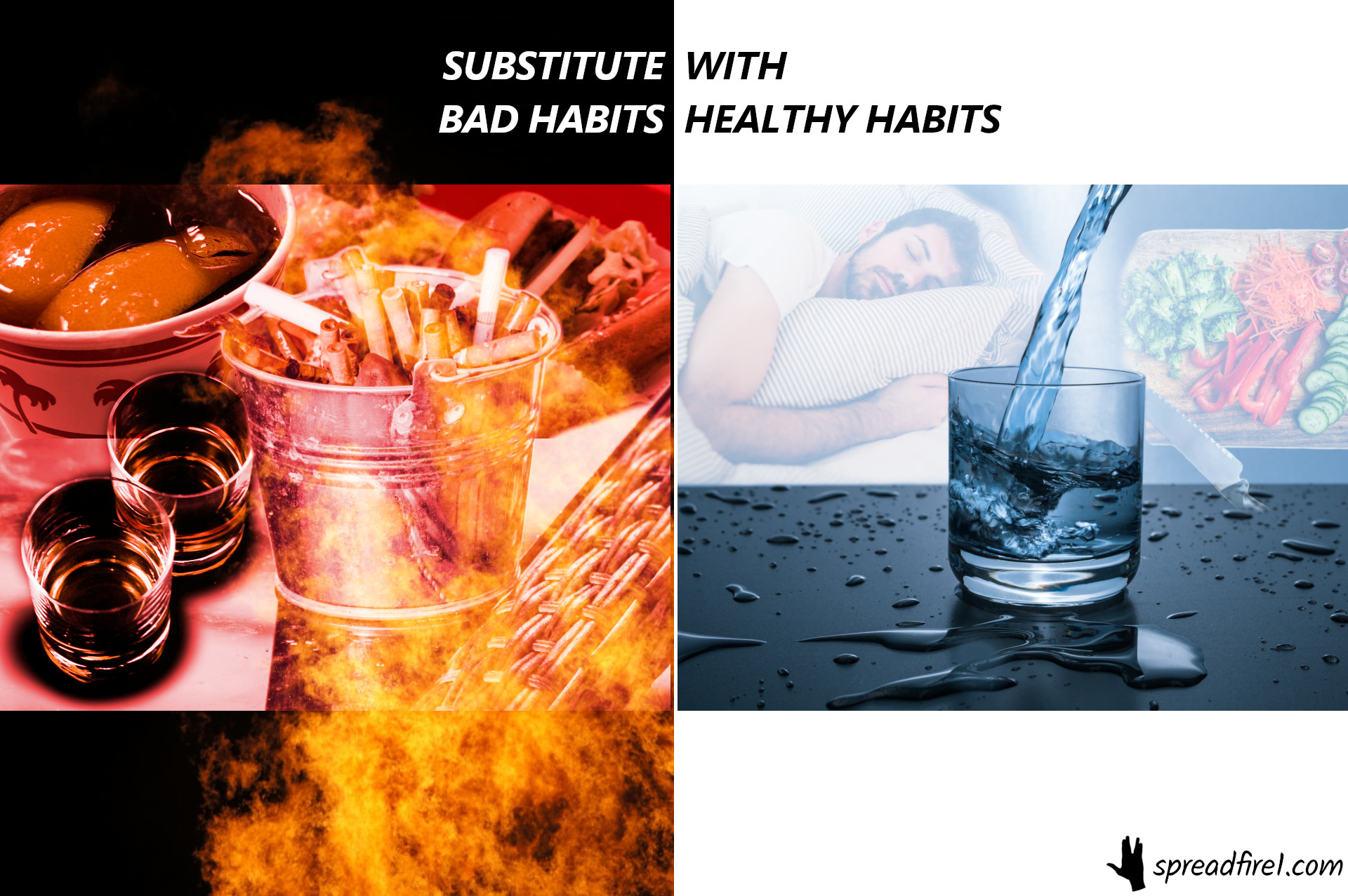 substitute bad habits with healthy habits. bad: alcohol, cigarettes, fast food. good: sleep, water, nutrition, vegetables. spreadfire1.com