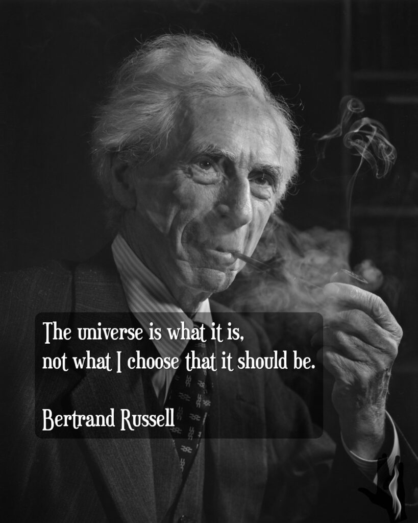 """""""The universe is what it is, not what I choose that it should be."""" - Bertrand Russell"""